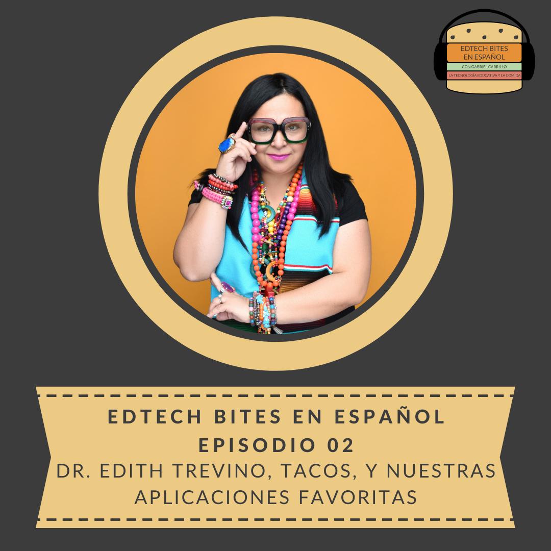 EdTech Bites En Español Ep. 02: Dr. Edith Trevino, Tacos, Y Nuestras AplicacionesFavoritas